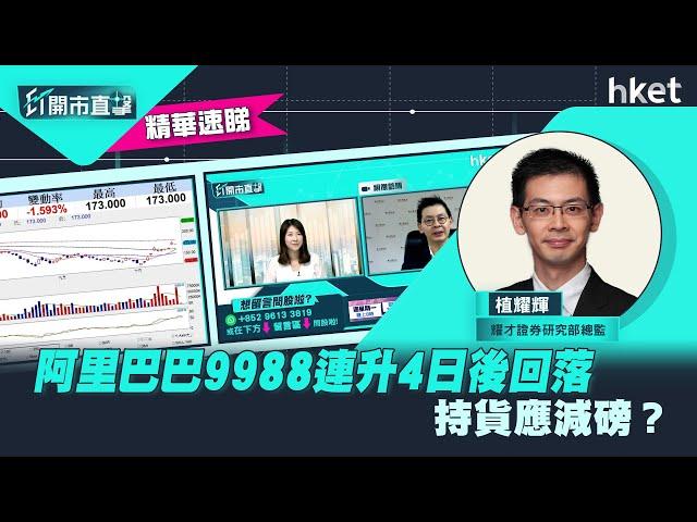 【ET開市直擊】(精華)阿里巴巴9988連升4日後回落 持貨應減磅?