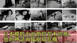 日本模特出面指控荒木經惟,他的神話面臨崩塌危機- 壹讀日本模特出面指...