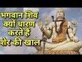 भगवान शिव क्यों धारण करते हैं शेर की खाल भगवान शिव का शेर की खाल धारण करने के पीछे का रहस्य 2017