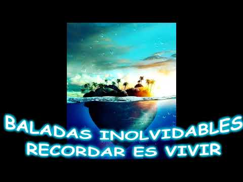 BALADAS INOLVIDABLES....RECORDAR ES VIVIR