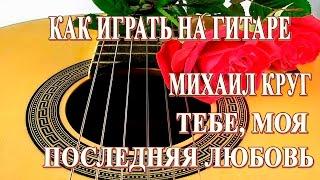 Как играть на гитаре: ТЕБЕ, МОЯ ПОСЛЕДНЯЯ ЛЮБОВЬ МИХАИЛ КРУГ аккорды | Подробный Разбор, видео урок