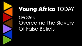 Young Africa TODAY - Episode 7: Overcome The Slavery False Beliefs