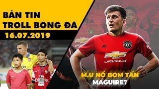 Bản tin Troll Bóng Đá 16.07: M.U sắp nổ bom tấn Maguire và nhớ lại ngày lịch sử của bóng đá Việt Nam