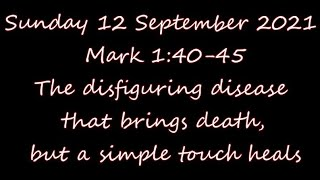 12 Sept 21 ( Mark 1:40-45 ) The disfiguring disease that brings death, but a simple touch heals