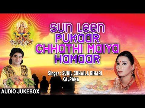 SUN LEEN PUKAAR CHHATHI MAIYA HAMAAR | BHOJPURI CHHATH AUDIO SONGS JUKEBOX | SUNIL CHHAILA, KALPANA