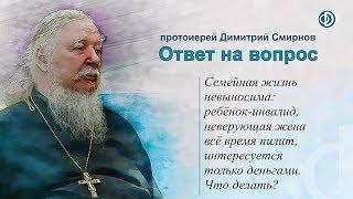 Протоиерей Димитрий Смирнов. Семейная жизнь невыносима — что делать?