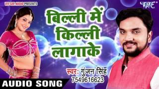 सबसे हिट गाना 2017 - बिली में किल्ली लगाके - Billi Me Killi Lagake - Gunjan Singh - Bhojpuri Songs