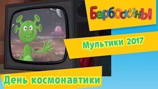 Барбоскины - День космонавтики. Мультики 2017