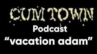 vacation adam (1-20-2020) - Cum Town Premium (EP 167)