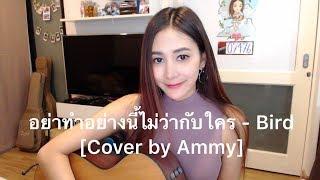 อย่าทำอย่างนี้ไม่ว่ากับใคร - Bird Thongchai [Cover by Ammy]