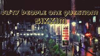 Fifty People One Question. SIKKIM