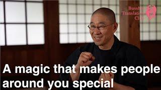 "A magic that makes people around you special ; Taigu Zen ""Ichigo Ichie ""(one chance in one life)"
