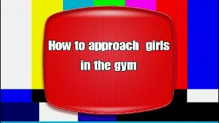 How to approach girls at the gym