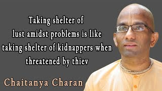 Taking shelter of lust amidst problems is like taking shelter of kidnappers when threatened by thiev