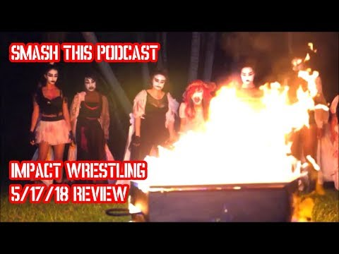 Smash This Podcast | Impact Wrestling - 5/17/18 Review