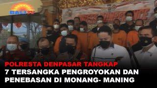 POLRESTA DENPASAR TANGKAP 7 TERSANGKA PENGROYOKAN DAN PENEBASAN DI MONANG-MANING