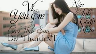 Vì Yêu Em Nên Anh Chấp Nhận (REMIX- FULL) - CAO THÁI SƠN - DJ THANHKT- TH CHANNEL