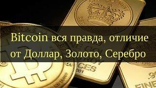 Bitcoin вся правда, отличие от Доллар, Золото, Серебро