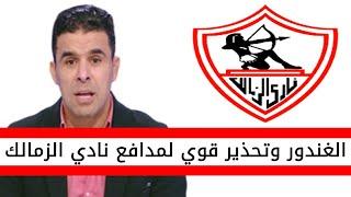 اخبار الزمالك اليوم   خالد الغندور يوجه تحذير قوي لمدافع الزمالك