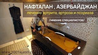 Нафталан, Азербайджан. Эффективное лечение  артрита, артроза и  псориаза. Мнение специалистов.