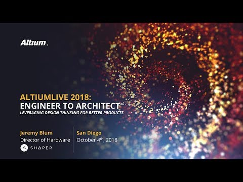 Engineer to Architect: Leveraging Design Thinking for Better Products (AltiumLive 2018 Keynote)