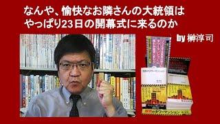 なんや、愉快なお隣さんの大統領はやっぱり23日の開幕式に来るのか by 榊淳司
