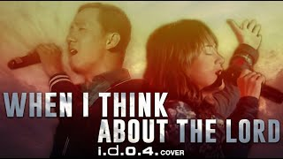 WHEN I THINK ABOUT THE LORD [ Cover ] I.D.O.4. | PRAISE AND WORSHIP SONG WITH LYRICS -