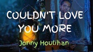 Couldn't Love You More - JONNY HOULIHAN (lyrics)