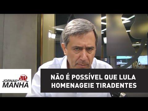 Não é possível que traidor Lula homenageie o herói Tiradentes   Marco Antonio Villa