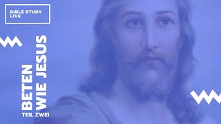 Beten wie Jesus (Teil 2) // Bible Study