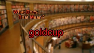 What does goldcup mean?