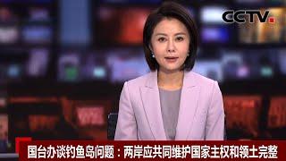 [中国新闻] 国台办谈钓鱼岛问题:两岸应共同维护国家主权和领土完整 | CCTV中文国际