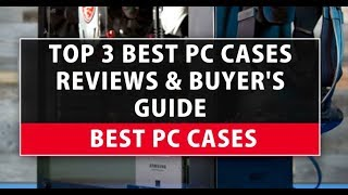 Best PC Cases - Top 3 Best PC Cases Reviews & Buyer