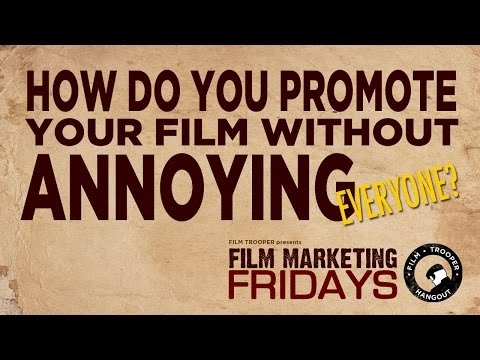 Film Marketing Fridays - How Do You Promote Your Film Without Annoying Everyone?