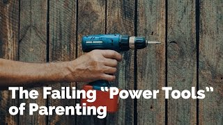 The Failing Power Tools of Parenting