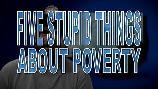 Five Stupid Things About Poverty