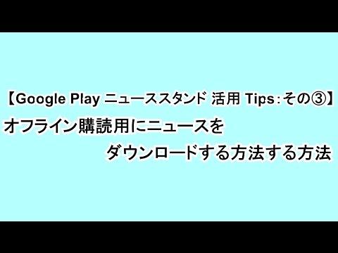 【Google Play ニューススタンド 活用 Tips:その③】ニュースをオフライン購読用にダウンロードする方法