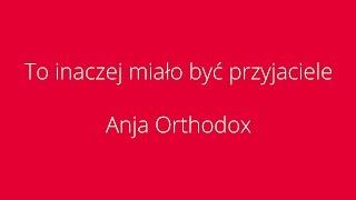 Anja Orthodox - To inaczej mia�o by� przyjaciele