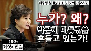 [대통령을 묻어버린 거짓의 산 222편] 누가? 왜? 박근혜 대통령을 흔들고 있는가!