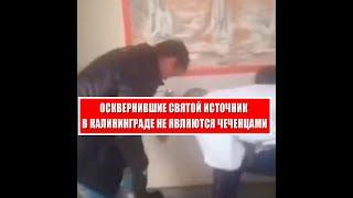 Осквернившие святой источник в Калининграде не являются чеченцами