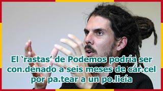 El 'rastas' de Podemos podría ser con.denado a seis meses de cár.cel por pa.tear a un po.licía