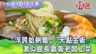 【台灣1001個故事 精選】「浮誇蛤蜊麵」7天點金術 激似館長霸氣老闆上菜