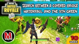 Search between a covered bridge, waterfall, and the 9th green Fortnite Week 10 Challenge