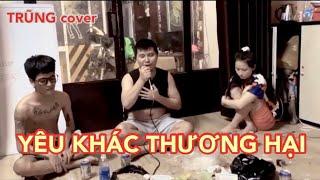 YÊU KHÁC THƯƠNG HẠI - Cảm Xúc Trong Cơn Say (Thanh Hưng)   TRŨNG cover