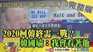 2019.02.28大政治大爆卦完整版(下) 2020柯韓終需一戰?選不選?韓國瑜:我會看著他!