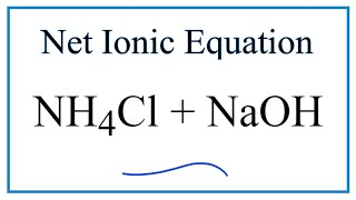 How to Write the Net Ionic Equation for NH4Cl + NaOH = NaCl + H2O + NH3