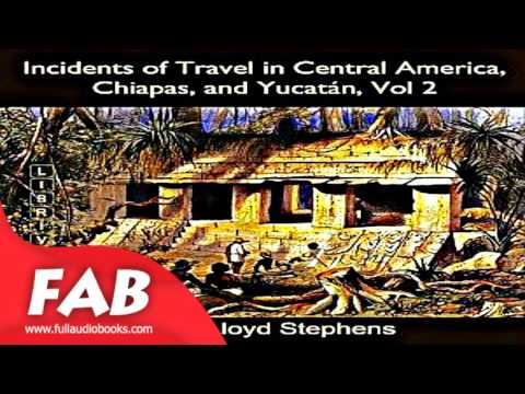 Incidents of Travel in Central America, Chiapas, and Yucatán, Vol  2 Part 2/2 Full Audiobook