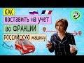 Как поставить на учет во Франции русскую машину? | Личный опыт