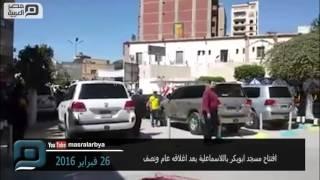 مصر العربية | افتتاح مسجد ابوبكر باللاسماعلية بعد اغلاقه عام ونصف