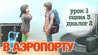 В АЭРОПОРТУ: Урок 1 Сцена 3 Диалог 2 | Время говорить по-русски!